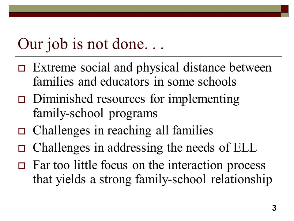 3 Our job is not done...  Extreme social and physical distance between families and educators in some schools  Diminished resources for implementing