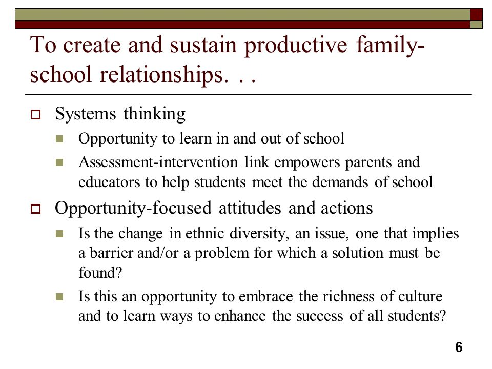 6 To create and sustain productive family- school relationships...  Systems thinking Opportunity to learn in and out of school Assessment-interventio