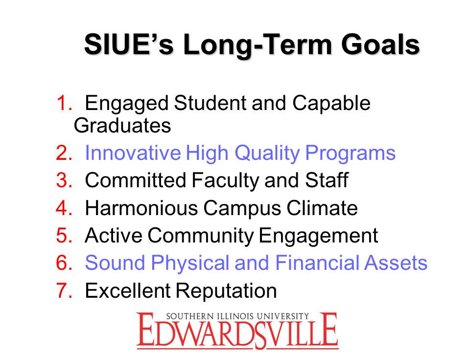 SIUE's Long-Term Goals 1. Engaged Student and Capable Graduates 2. Innovative High Quality Programs 3. Committed Faculty and Staff 4. Harmonious Campu