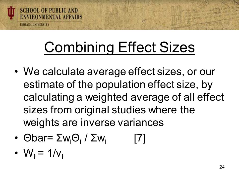 Combining Effect Sizes We calculate average effect sizes, or our estimate of the population effect size, by calculating a weighted average of all effect sizes from original studies where the weights are inverse variances Θbar= Σw i Θ i / Σw i [7] W i = 1/v i 24