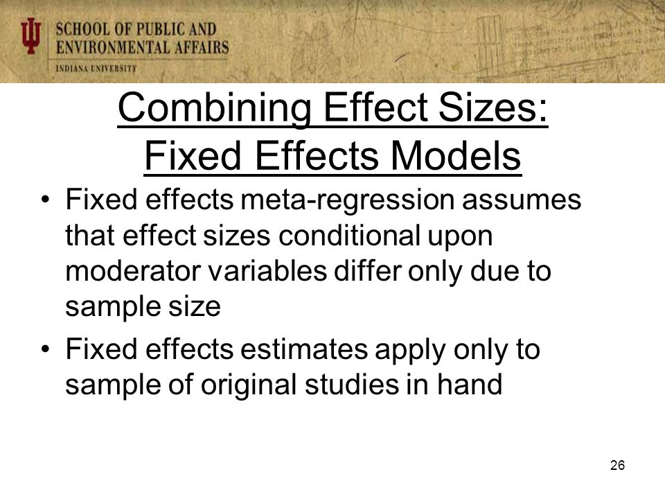 Combining Effect Sizes: Fixed Effects Models Fixed effects meta-regression assumes that effect sizes conditional upon moderator variables differ only due to sample size Fixed effects estimates apply only to sample of original studies in hand 26