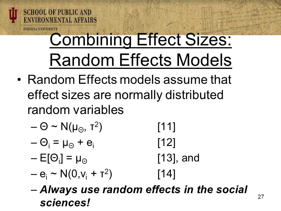 Combining Effect Sizes: Random Effects Models Random Effects models assume that effect sizes are normally distributed random variables –Θ ~ N(µ Θ, τ 2 ) [11] –Θ i = µ Θ + e i [12] –E[Θ i ] = µ Θ [13], and –e i ~ N(0,v i + τ 2 )[14] –Always use random effects in the social sciences.