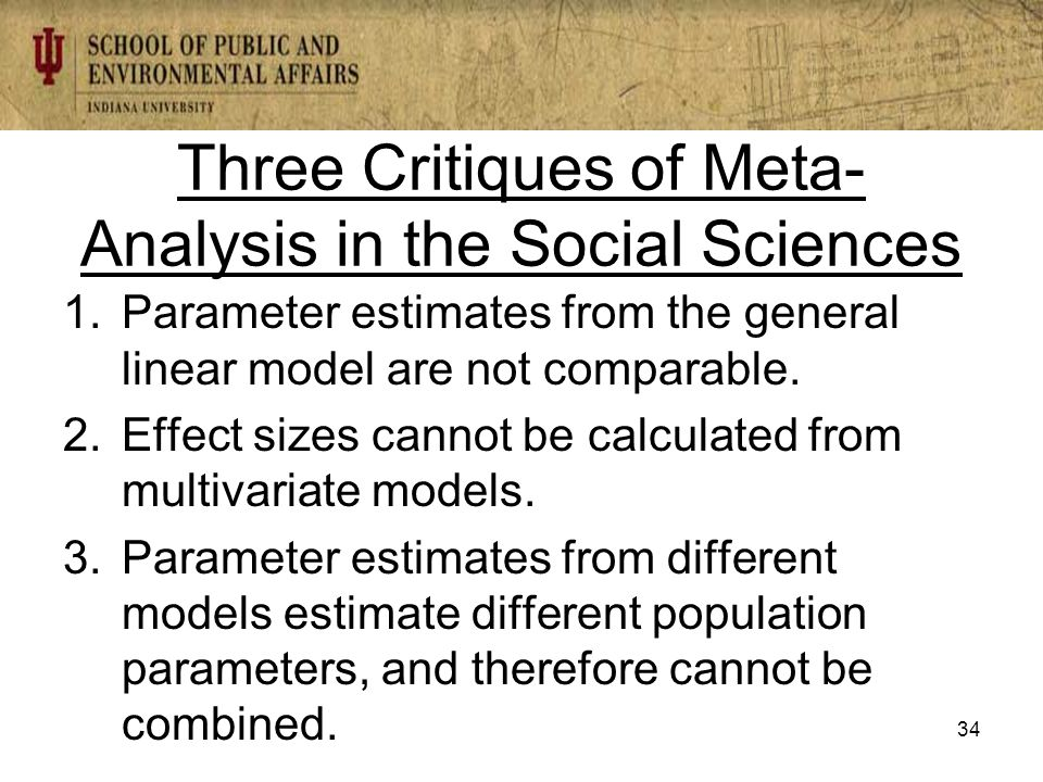Three Critiques of Meta- Analysis in the Social Sciences 1.Parameter estimates from the general linear model are not comparable.