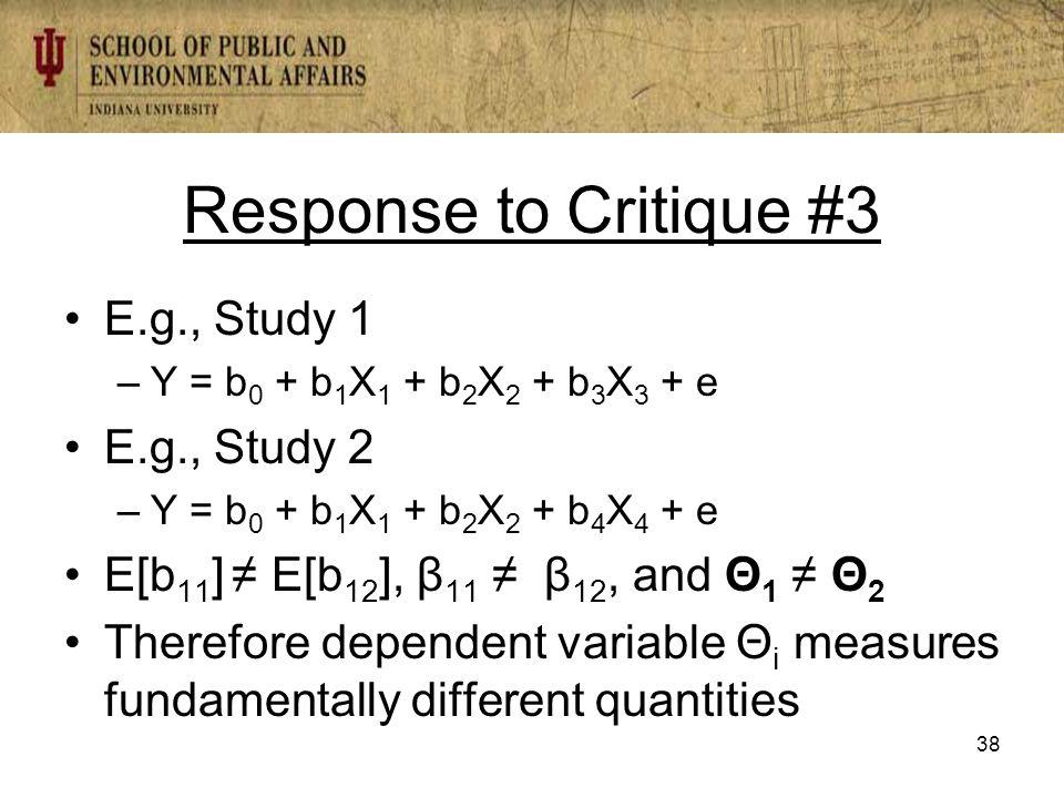 Response to Critique #3 E.g., Study 1 –Y = b 0 + b 1 X 1 + b 2 X 2 + b 3 X 3 + e E.g., Study 2 –Y = b 0 + b 1 X 1 + b 2 X 2 + b 4 X 4 + e E[b 11 ] ≠ E