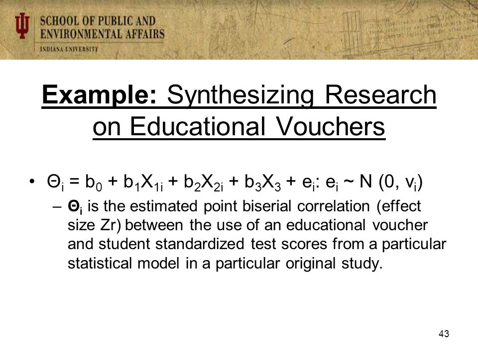 Example: Synthesizing Research on Educational Vouchers Θ i = b 0 + b 1 X 1i + b 2 X 2i + b 3 X 3 + e i : e i ~ N (0, v i ) –Θ i is the estimated point biserial correlation (effect size Zr) between the use of an educational voucher and student standardized test scores from a particular statistical model in a particular original study.