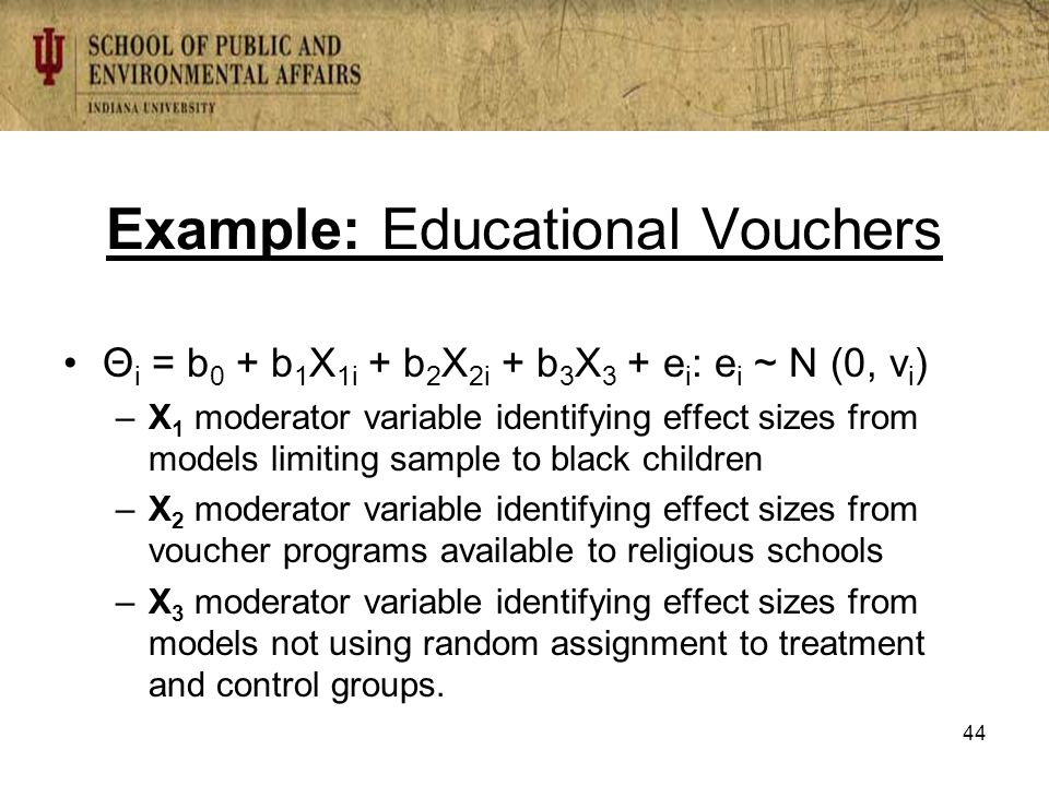 Example: Educational Vouchers Θ i = b 0 + b 1 X 1i + b 2 X 2i + b 3 X 3 + e i : e i ~ N (0, v i ) –X 1 moderator variable identifying effect sizes from models limiting sample to black children –X 2 moderator variable identifying effect sizes from voucher programs available to religious schools –X 3 moderator variable identifying effect sizes from models not using random assignment to treatment and control groups.