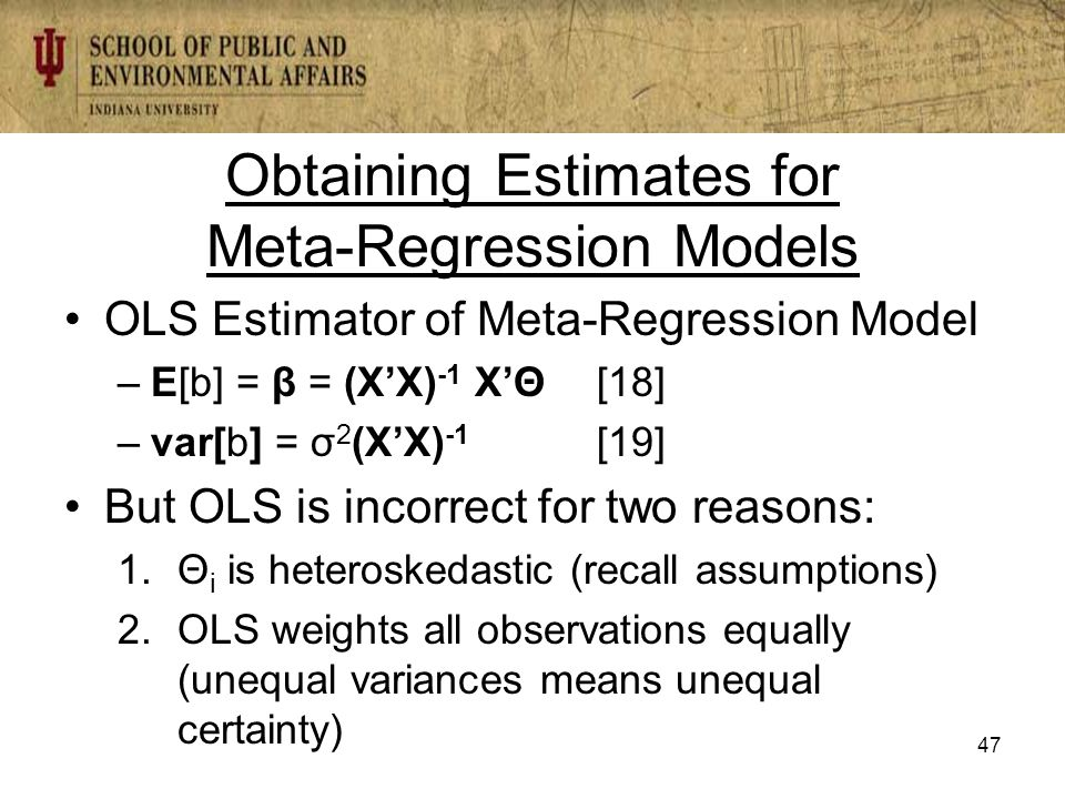 Obtaining Estimates for Meta-Regression Models OLS Estimator of Meta-Regression Model –E[b] = β = (X'X) -1 X'Θ[18] –var[b] = σ 2 (X'X) -1 [19] But OLS is incorrect for two reasons: 1.Θ i is heteroskedastic (recall assumptions) 2.OLS weights all observations equally (unequal variances means unequal certainty) 47