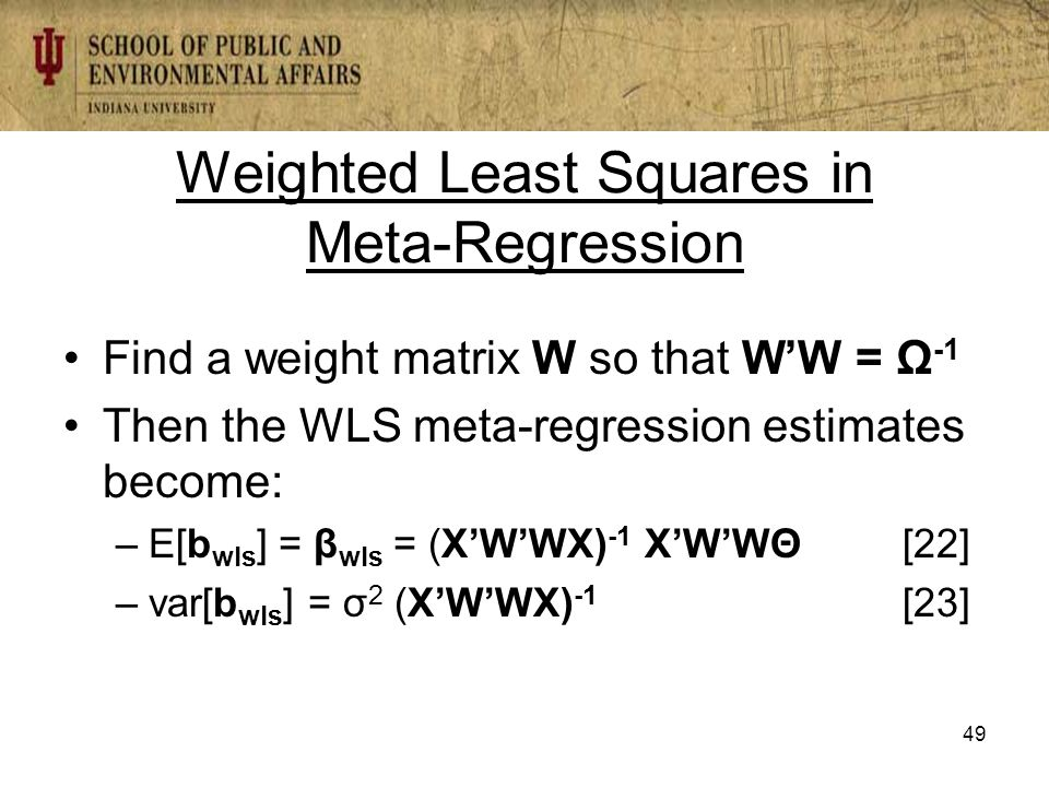 Weighted Least Squares in Meta-Regression Find a weight matrix W so that W'W = Ω -1 Then the WLS meta-regression estimates become: –E[b wls ] = β wls = (X'W'WX) -1 X'W'WΘ[22] –var[b wls ] = σ 2 (X'W'WX) -1 [23] 49