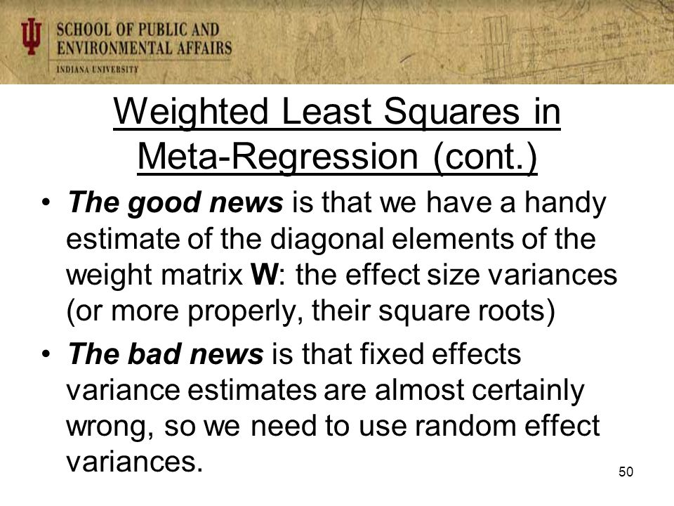 Weighted Least Squares in Meta-Regression (cont.) The good news is that we have a handy estimate of the diagonal elements of the weight matrix W: the effect size variances (or more properly, their square roots) The bad news is that fixed effects variance estimates are almost certainly wrong, so we need to use random effect variances.