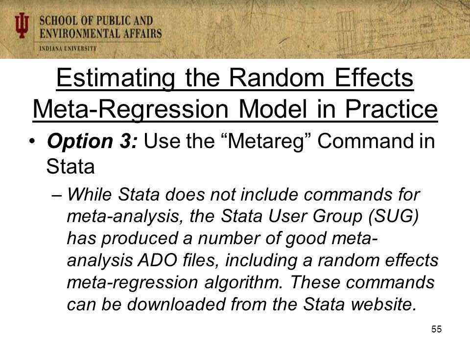 Estimating the Random Effects Meta-Regression Model in Practice Option 3: Use the Metareg Command in Stata –While Stata does not include commands for meta-analysis, the Stata User Group (SUG) has produced a number of good meta- analysis ADO files, including a random effects meta-regression algorithm.