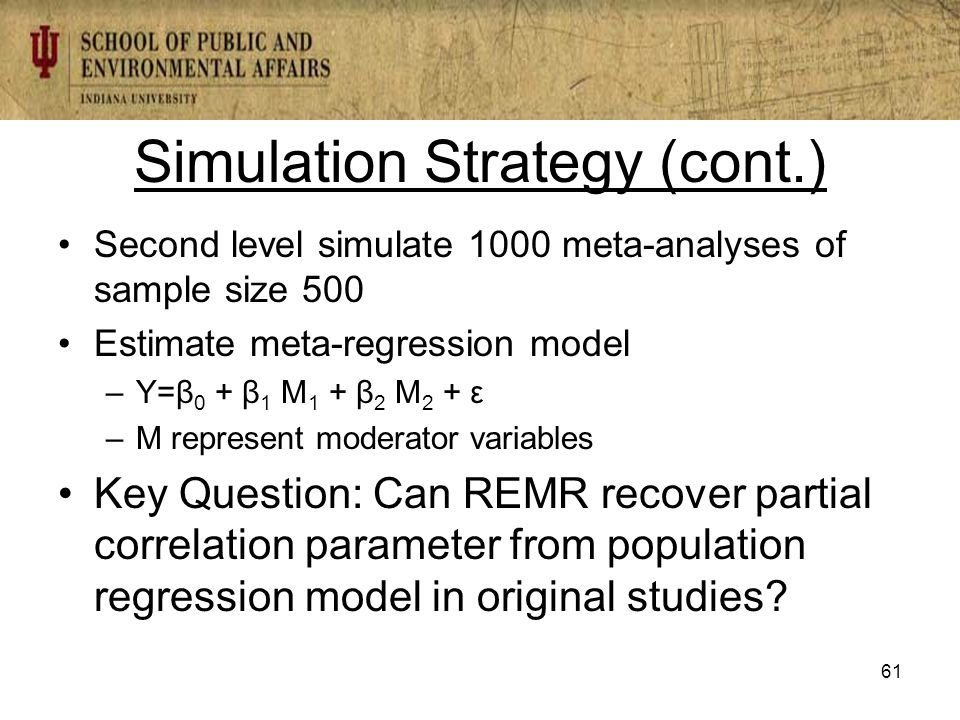 Simulation Strategy (cont.) Second level simulate 1000 meta-analyses of sample size 500 Estimate meta-regression model –Y=β 0 + β 1 M 1 + β 2 M 2 + ε –M represent moderator variables Key Question: Can REMR recover partial correlation parameter from population regression model in original studies.