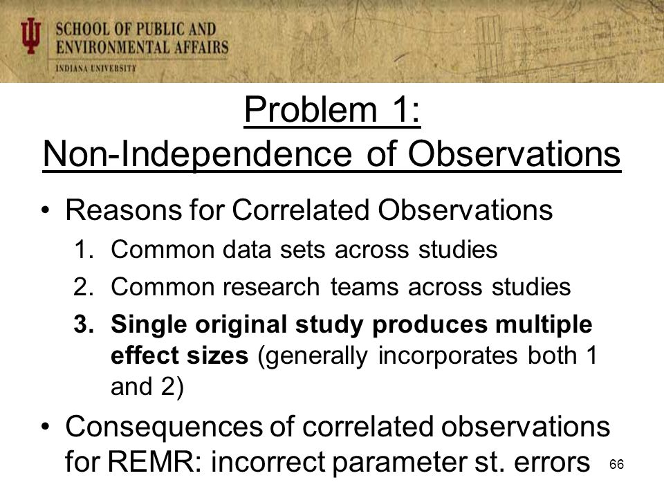 Problem 1: Non-Independence of Observations Reasons for Correlated Observations 1.Common data sets across studies 2.Common research teams across studies 3.Single original study produces multiple effect sizes (generally incorporates both 1 and 2) Consequences of correlated observations for REMR: incorrect parameter st.