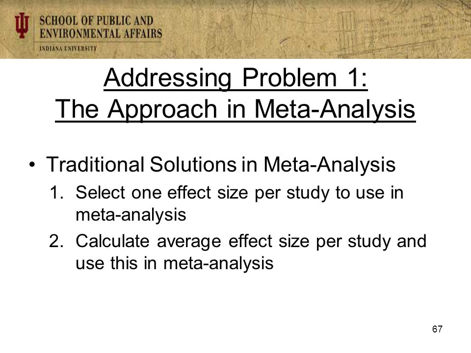 Addressing Problem 1: The Approach in Meta-Analysis Traditional Solutions in Meta-Analysis 1.Select one effect size per study to use in meta-analysis 2.Calculate average effect size per study and use this in meta-analysis 67