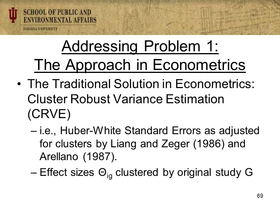 Addressing Problem 1: The Approach in Econometrics The Traditional Solution in Econometrics: Cluster Robust Variance Estimation (CRVE) –i.e., Huber-White Standard Errors as adjusted for clusters by Liang and Zeger (1986) and Arellano (1987).