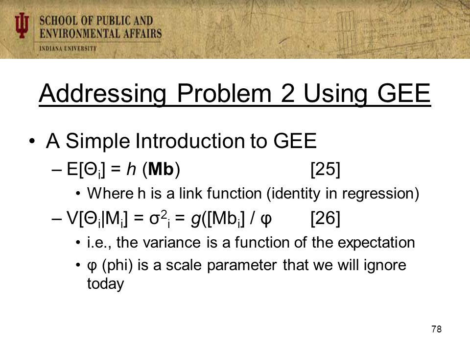 Addressing Problem 2 Using GEE A Simple Introduction to GEE –E[Θ i ] = h (Mb) [25] Where h is a link function (identity in regression) –V[Θ i |M i ] = σ 2 i = g([Mb i ] / φ[26] i.e., the variance is a function of the expectation φ (phi) is a scale parameter that we will ignore today 78