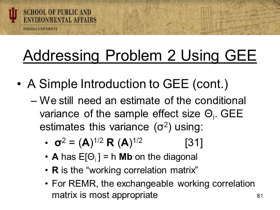 Addressing Problem 2 Using GEE A Simple Introduction to GEE (cont.) –We still need an estimate of the conditional variance of the sample effect size Θ i.
