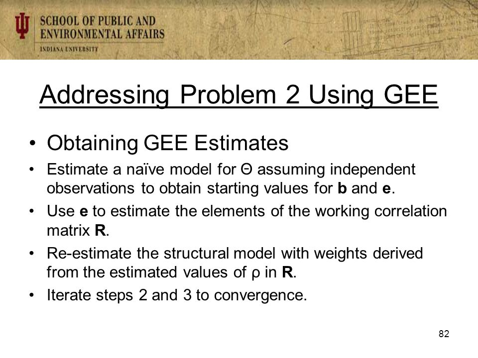 Addressing Problem 2 Using GEE Obtaining GEE Estimates Estimate a naïve model for Θ assuming independent observations to obtain starting values for b and e.