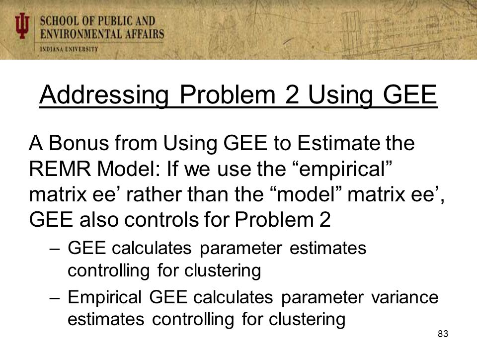 Addressing Problem 2 Using GEE A Bonus from Using GEE to Estimate the REMR Model: If we use the empirical matrix ee' rather than the model matrix ee', GEE also controls for Problem 2 –GEE calculates parameter estimates controlling for clustering –Empirical GEE calculates parameter variance estimates controlling for clustering 83