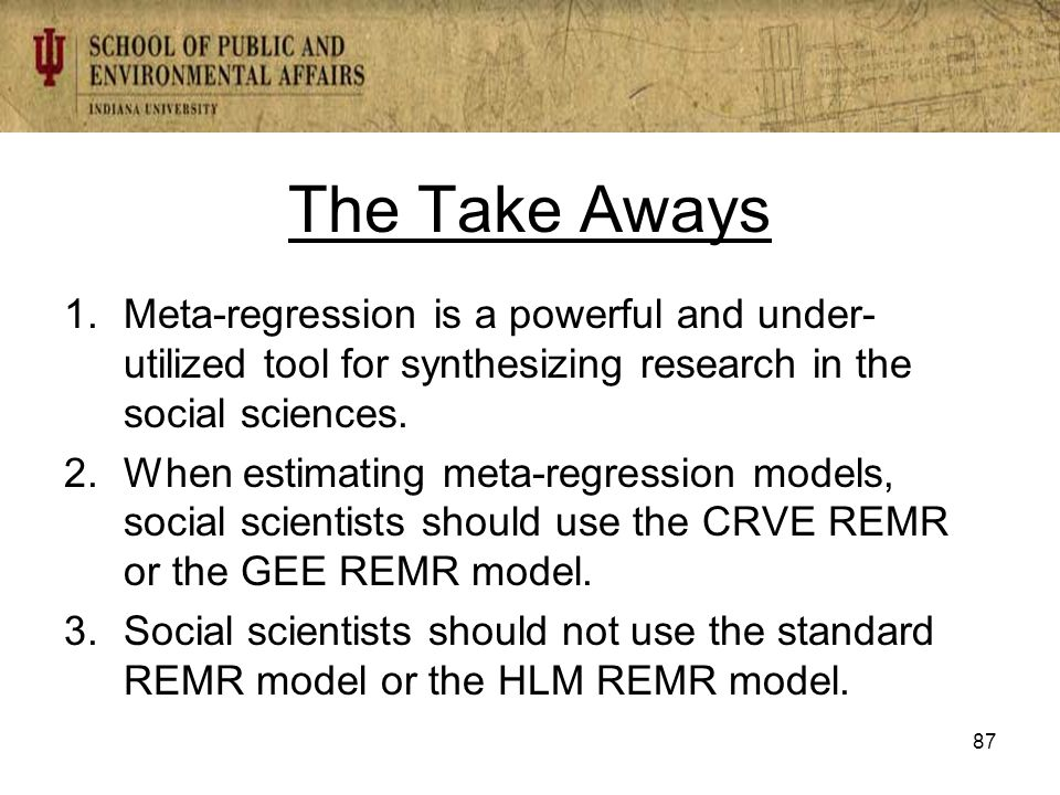 The Take Aways 1.Meta-regression is a powerful and under- utilized tool for synthesizing research in the social sciences.