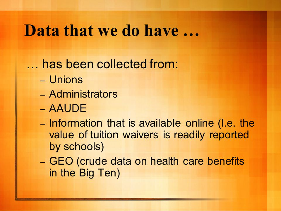 Data that we do have … … has been collected from: – Unions – Administrators – AAUDE – Information that is available online (I.e. the value of tuition