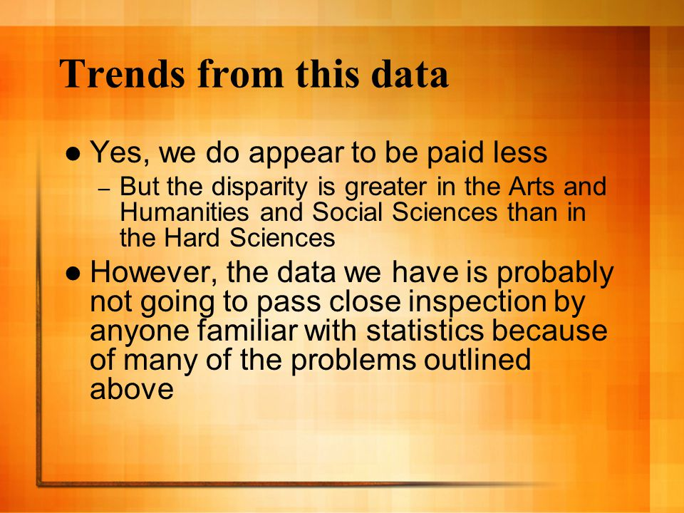 Trends from this data Yes, we do appear to be paid less – But the disparity is greater in the Arts and Humanities and Social Sciences than in the Hard Sciences However, the data we have is probably not going to pass close inspection by anyone familiar with statistics because of many of the problems outlined above