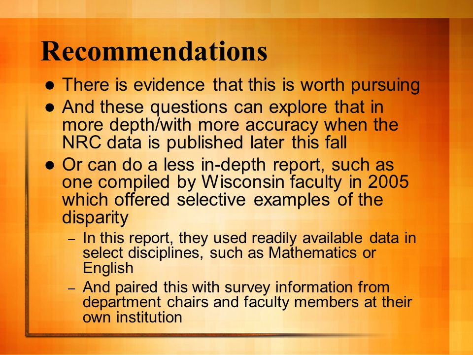 Recommendations There is evidence that this is worth pursuing And these questions can explore that in more depth/with more accuracy when the NRC data is published later this fall Or can do a less in-depth report, such as one compiled by Wisconsin faculty in 2005 which offered selective examples of the disparity – In this report, they used readily available data in select disciplines, such as Mathematics or English – And paired this with survey information from department chairs and faculty members at their own institution