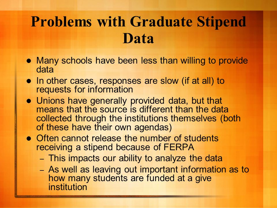 Problems with Graduate Stipend Data Many schools have been less than willing to provide data In other cases, responses are slow (if at all) to requests for information Unions have generally provided data, but that means that the source is different than the data collected through the institutions themselves (both of these have their own agendas) Often cannot release the number of students receiving a stipend because of FERPA – This impacts our ability to analyze the data – As well as leaving out important information as to how many students are funded at a give institution