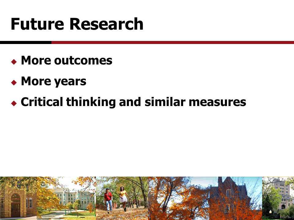 Future Research  More outcomes  More years  Critical thinking and similar measures