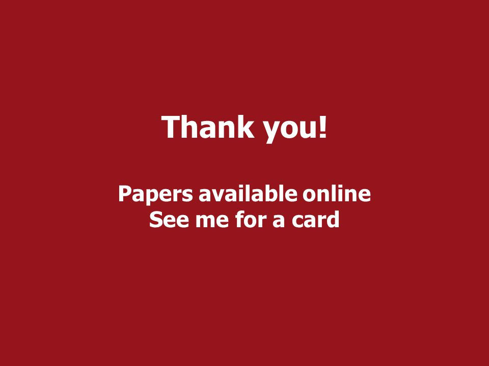 Thank you! Papers available online See me for a card