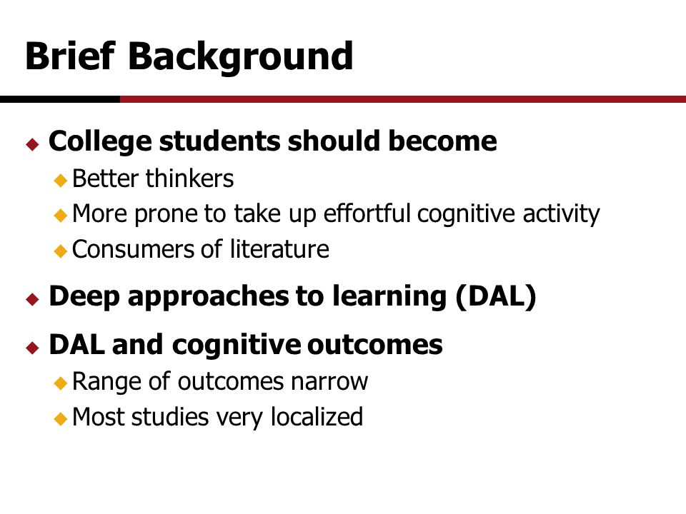 Brief Background  College students should become  Better thinkers  More prone to take up effortful cognitive activity  Consumers of literature  Deep approaches to learning (DAL)  DAL and cognitive outcomes  Range of outcomes narrow  Most studies very localized