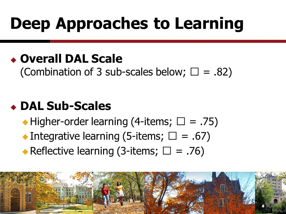 Deep Approaches to Learning  Overall DAL Scale (Combination of 3 sub-scales below;  =.82)  DAL Sub-Scales  Higher-order learning (4-items;  =.75)  Integrative learning (5-items;  =.67)  Reflective learning (3-items;  =.76)