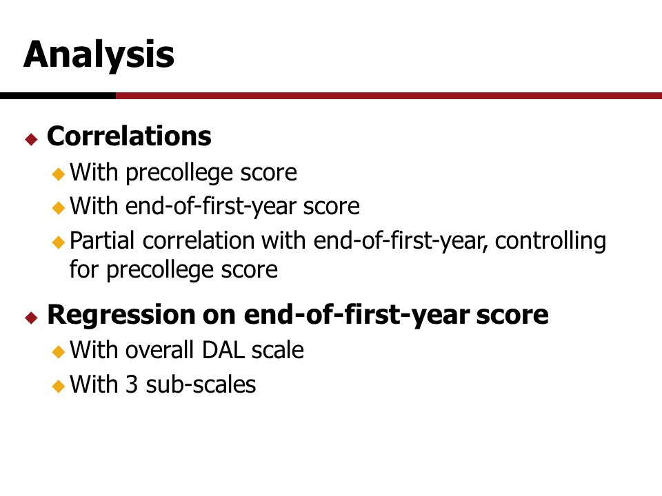 Analysis  Correlations  With precollege score  With end-of-first-year score  Partial correlation with end-of-first-year, controlling for precollege score  Regression on end-of-first-year score  With overall DAL scale  With 3 sub-scales