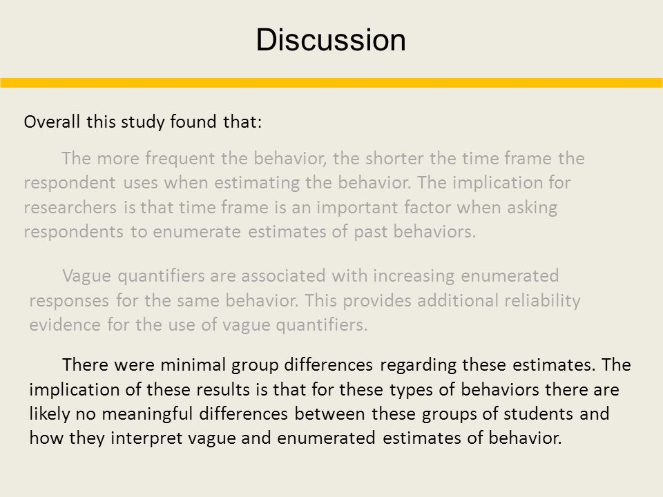 Discussion Overall this study found that: The more frequent the behavior, the shorter the time frame the respondent uses when estimating the behavior.