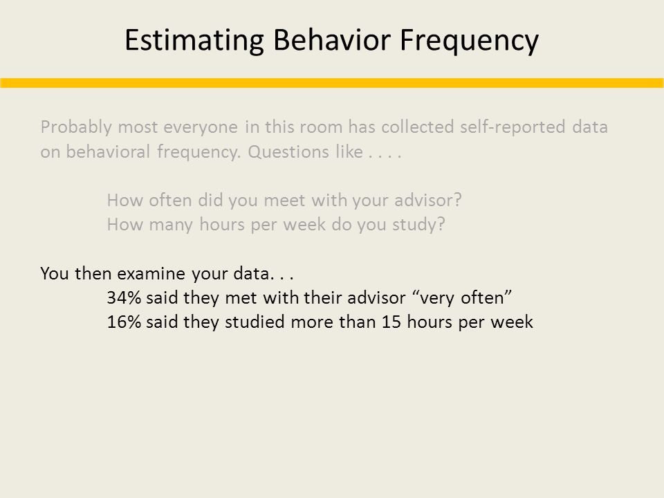 Estimating Behavior Frequency Probably most everyone in this room has collected self-reported data on behavioral frequency. Questions like.... How oft