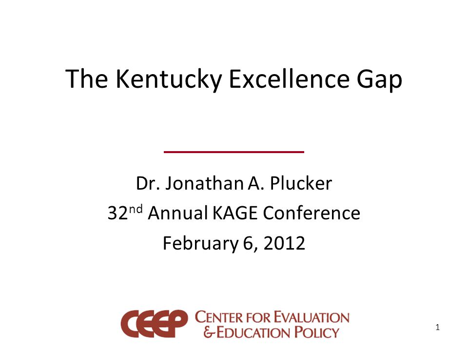 The Kentucky Excellence Gap Dr. Jonathan A. Plucker 32 nd Annual KAGE Conference February 6, 2012 1