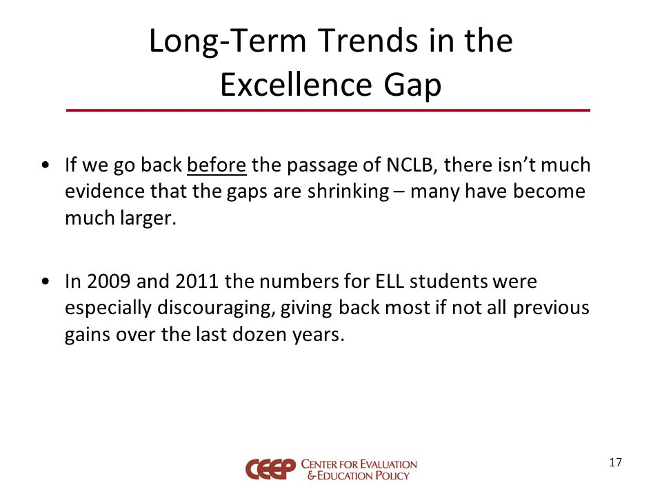 Long-Term Trends in the Excellence Gap If we go back before the passage of NCLB, there isn't much evidence that the gaps are shrinking – many have become much larger.