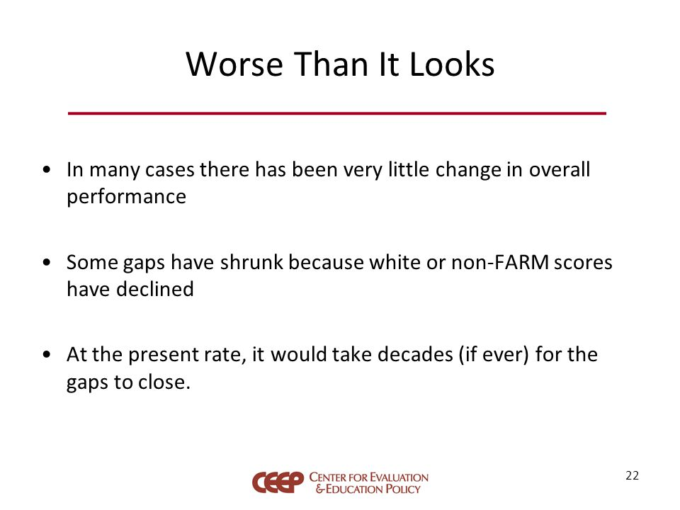 Worse Than It Looks In many cases there has been very little change in overall performance Some gaps have shrunk because white or non-FARM scores have declined At the present rate, it would take decades (if ever) for the gaps to close.