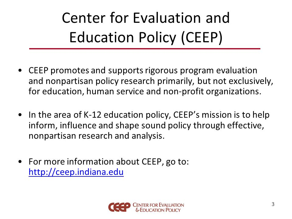 Center for Evaluation and Education Policy (CEEP) CEEP promotes and supports rigorous program evaluation and nonpartisan policy research primarily, but not exclusively, for education, human service and non-profit organizations.
