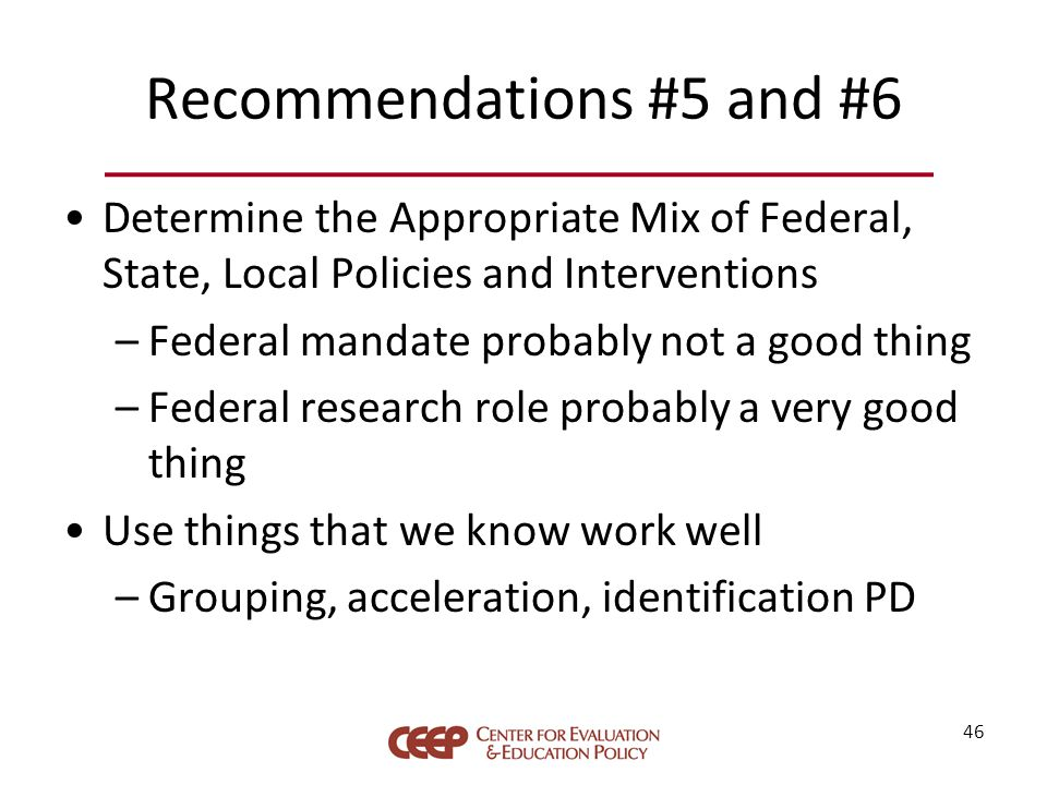 Recommendations #5 and #6 Determine the Appropriate Mix of Federal, State, Local Policies and Interventions –Federal mandate probably not a good thing –Federal research role probably a very good thing Use things that we know work well –Grouping, acceleration, identification PD 46