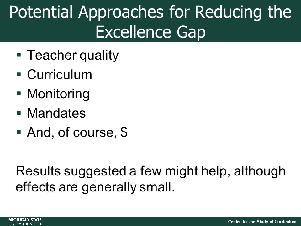 Center for the Study of Curriculum Potential Approaches for Reducing the Excellence Gap  Teacher quality  Curriculum  Monitoring  Mandates  And, of course, $ Results suggested a few might help, although effects are generally small.