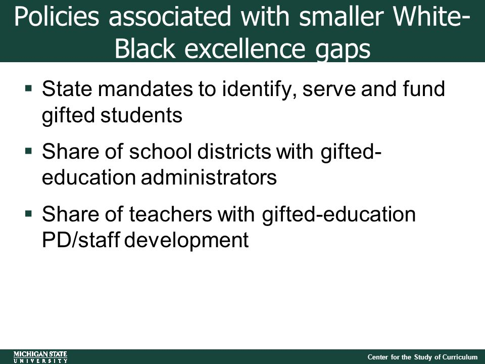 Center for the Study of Curriculum Policies associated with smaller White- Black excellence gaps  State mandates to identify, serve and fund gifted students  Share of school districts with gifted- education administrators  Share of teachers with gifted-education PD/staff development