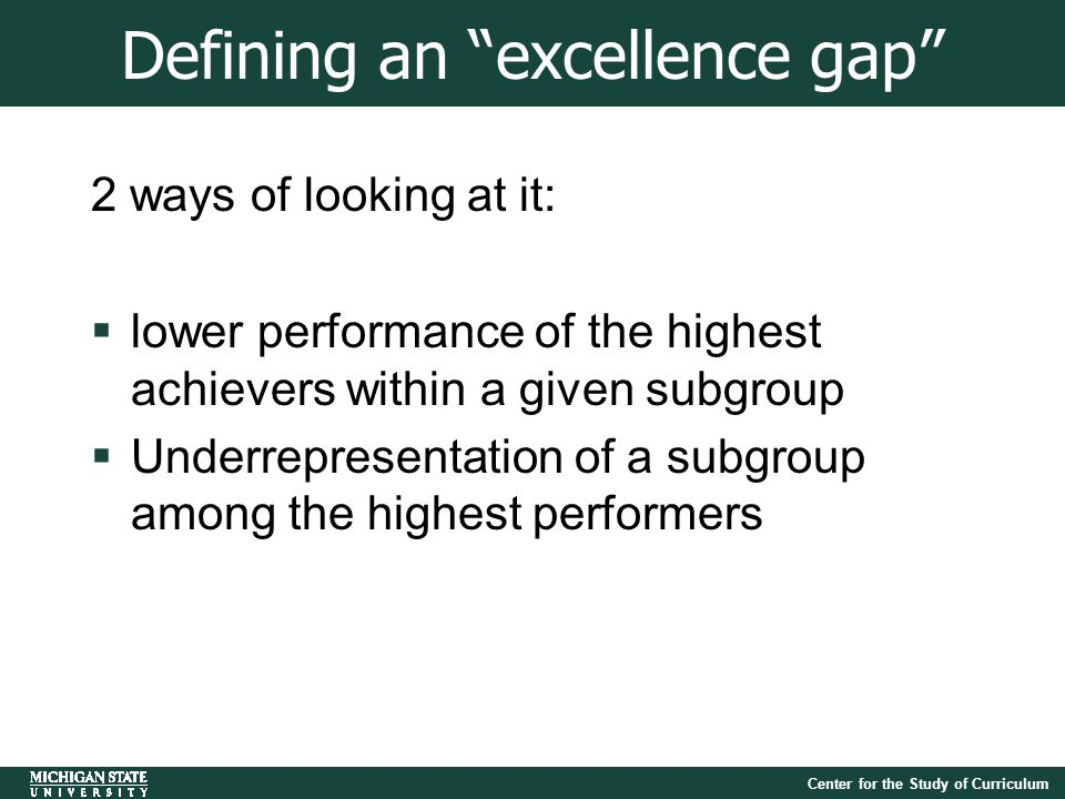 Center for the Study of Curriculum Defining an excellence gap 2 ways of looking at it:  lower performance of the highest achievers within a given subgroup  Underrepresentation of a subgroup among the highest performers