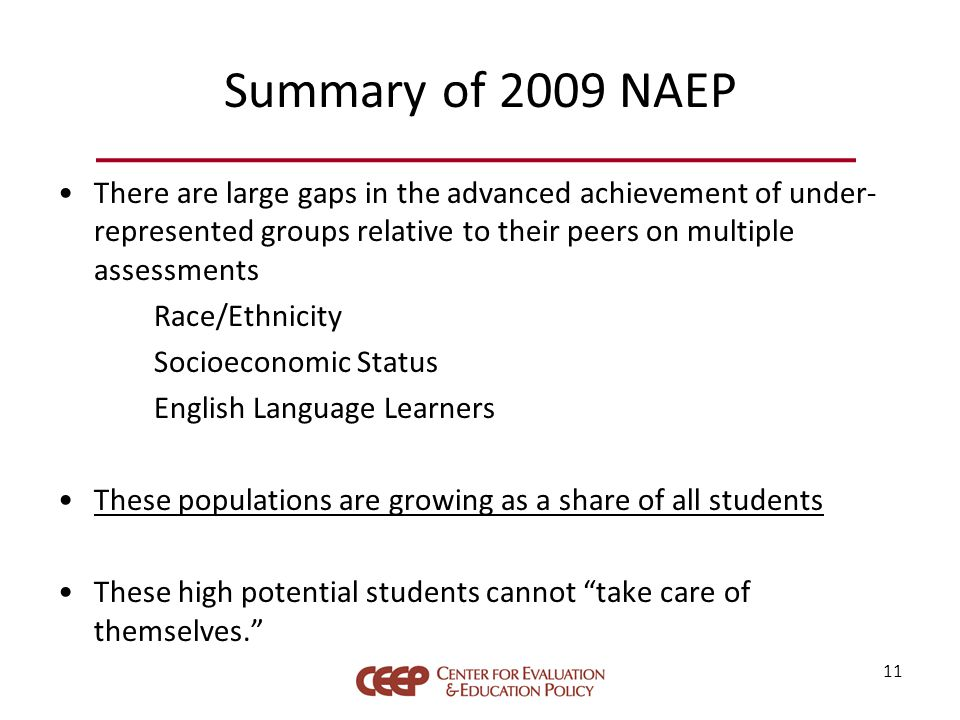 Summary of 2009 NAEP There are large gaps in the advanced achievement of under- represented groups relative to their peers on multiple assessments Race/Ethnicity Socioeconomic Status English Language Learners These populations are growing as a share of all students These high potential students cannot take care of themselves. 11