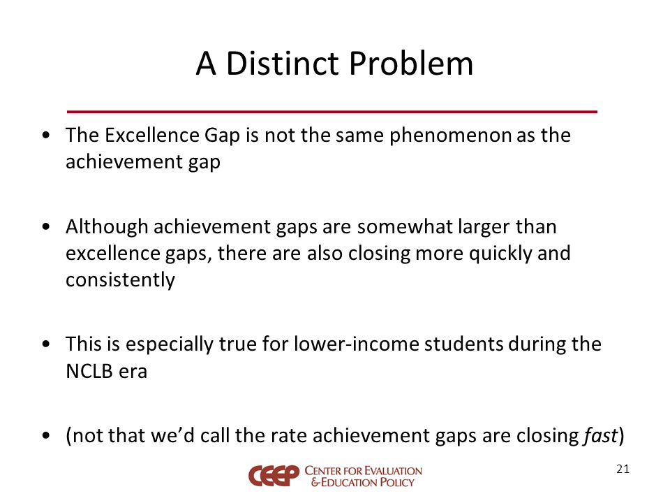 A Distinct Problem The Excellence Gap is not the same phenomenon as the achievement gap Although achievement gaps are somewhat larger than excellence gaps, there are also closing more quickly and consistently This is especially true for lower-income students during the NCLB era (not that we'd call the rate achievement gaps are closing fast) 21