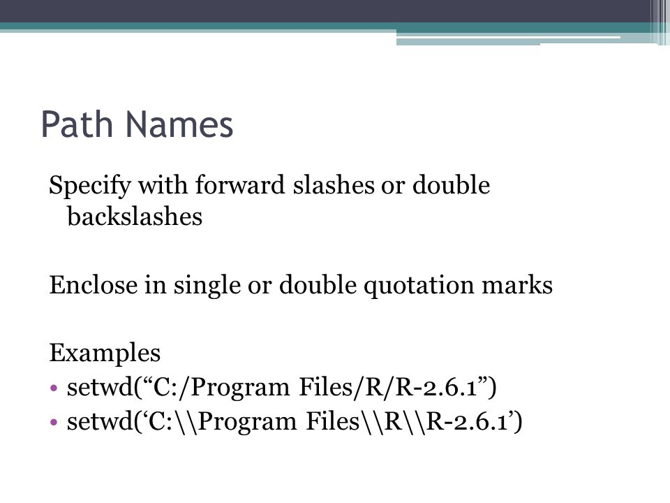 Path Names Specify with forward slashes or double backslashes Enclose in single or double quotation marks Examples setwd( C:/Program Files/R/R-2.6.1 ) setwd('C:\\Program Files\\R\\R-2.6.1')