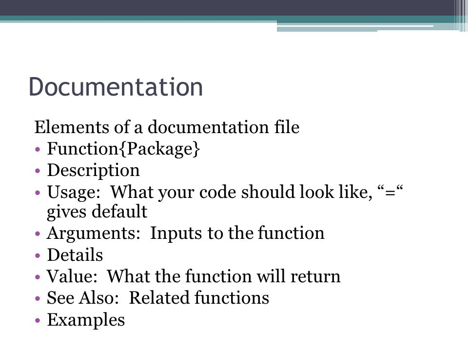 Documentation Elements of a documentation file Function{Package} Description Usage: What your code should look like, = gives default Arguments: Inputs to the function Details Value: What the function will return See Also: Related functions Examples