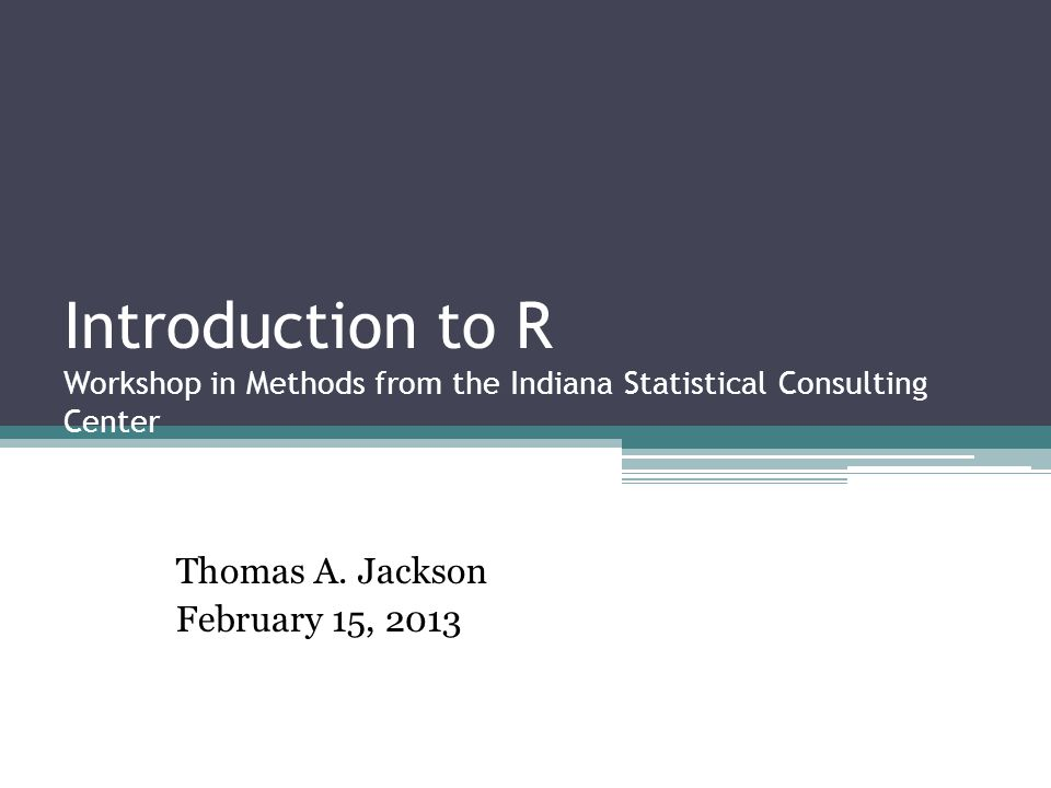 Introduction to R Workshop in Methods from the Indiana Statistical Consulting Center Thomas A.