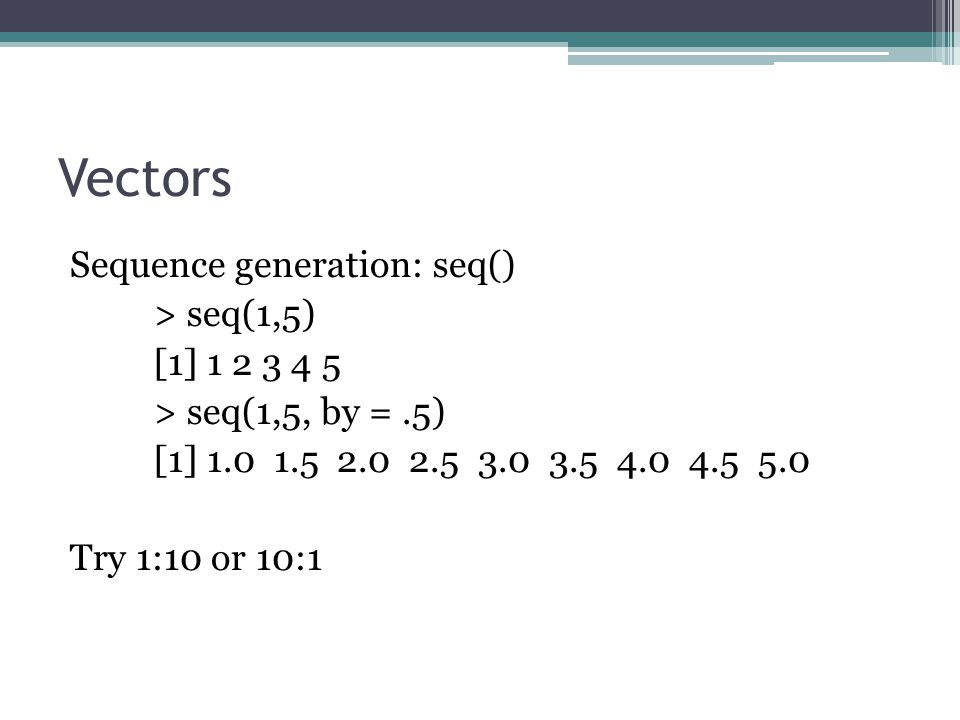 Vectors Sequence generation: seq() > seq(1,5) [1] 1 2 3 4 5 > seq(1,5, by =.5) [1] 1.0 1.5 2.0 2.5 3.0 3.5 4.0 4.5 5.0 Try 1:10 or 10:1