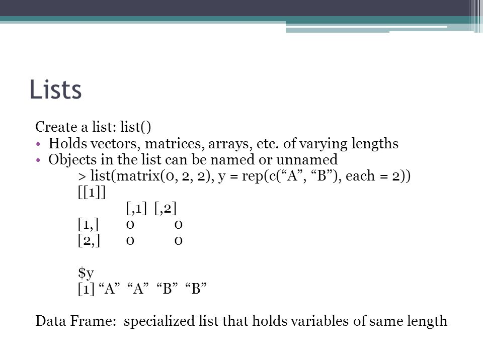 Lists Create a list: list() Holds vectors, matrices, arrays, etc.