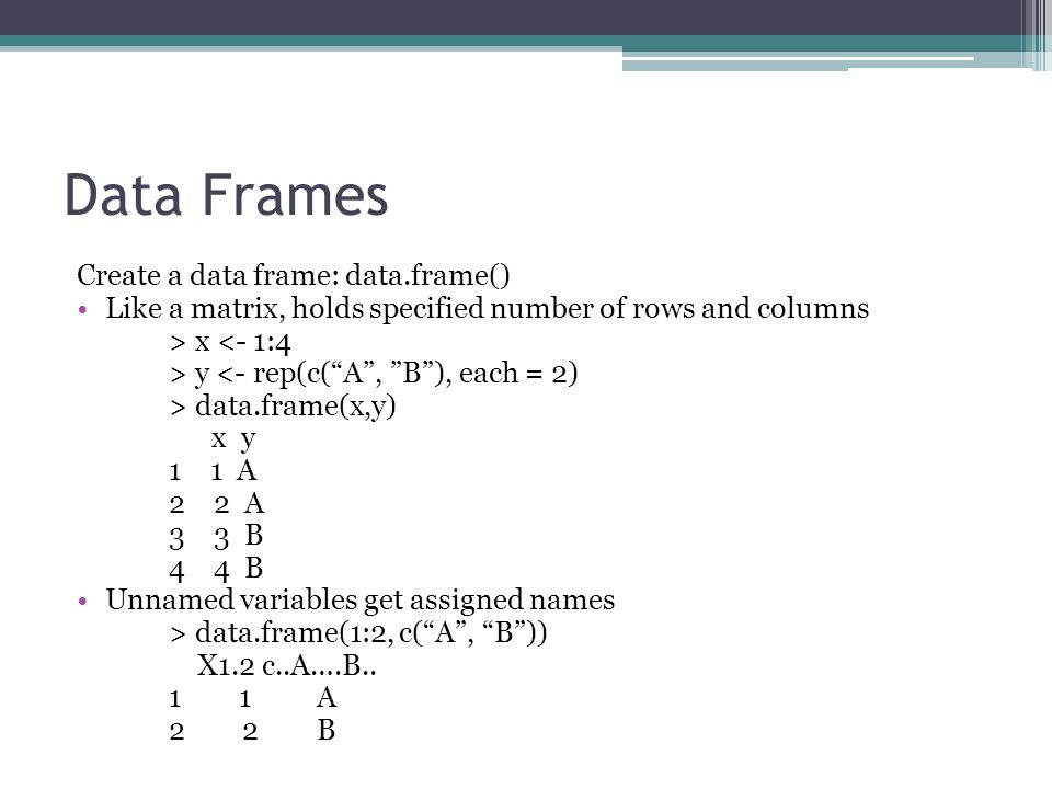 Data Frames Create a data frame: data.frame() Like a matrix, holds specified number of rows and columns > x <- 1:4 > y <- rep(c( A , B ), each = 2) > data.frame(x,y) x y 1 1 A 2 2 A 3 3 B 4 4 B Unnamed variables get assigned names > data.frame(1:2, c( A , B )) X1.2 c..A….B..